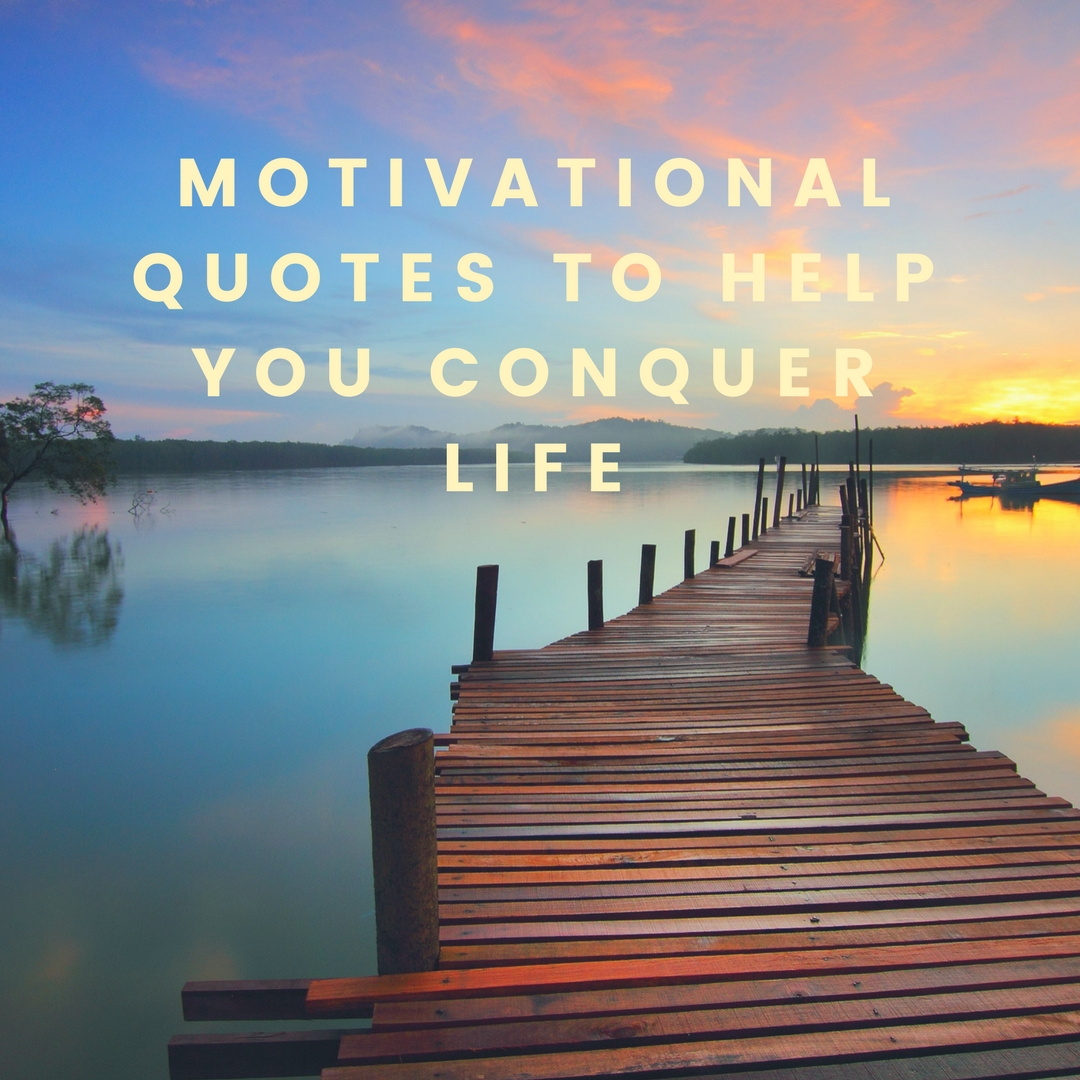 Motivational Quotes To Help You Conquer Life Daniellasays